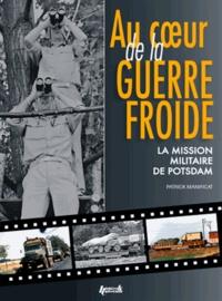Patrick Manificat - Au coeur de la guerre froide - La mission militaire de Potsdam.