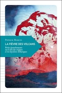 Patrick Marcel - La fièvre des volcans - Petits épanchements sur le feu des origines et les mystères telluriques.