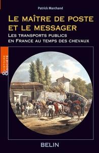 Patrick Marchand - Le maître de poste et le messager - Une histoire du transport public en France au temps du cheval 1700-1850.