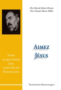 Patrick-Marie Févotte et Claude-Marie Millet - Aimez Jésus ! - Vivre le quotidien avec saint Pio de Pietrelcina.