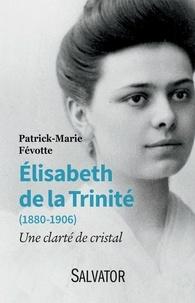 Patrick-Marie Févotte - Elisabeth de la Trinité (1880-1906) - Une clarté de cristal.