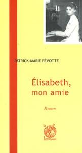 Patrick-Marie Févotte - Elisabeth, mon amie.