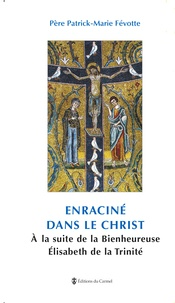 Patrick-Marie Févotte - Enraciné dans le Christ - A la suite de la Bienheureuse Elisabeth de La Trinité.