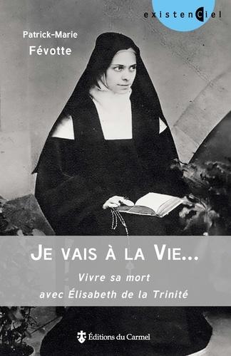 Patrick-Marie Févotte - Je vais à la Vie... - Se préparer à bien mourir avec Elisabeth de la Trinité.