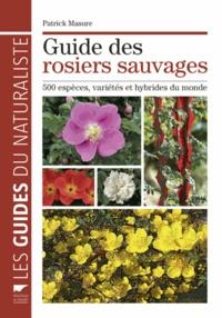 Patrick Masure - Guide des rosiers sauvages - 500 espèces, variétés et hybrides du monde.