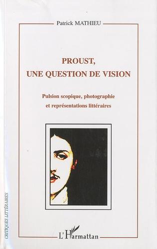 Patrick Mathieu - Proust, une question de vision - Pulsion scopique, photographie et représentations littéraires.