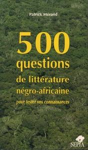 Patrick Mérand - 500 questions de littérature négro-africaine pour tester vos connaissances.