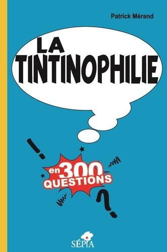 Patrick Mérand - La tintinophilie en 300 questions.
