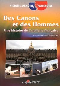 Patrick Mercier - Des canons et des hommes - Une histoire de l'artillerie française.