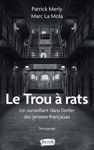 Patrick Merly et Marc La Mola - Le trou à rats - Un surveillant dans l'enfer des prisons françaises.
