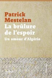 Patrick Mestelan - La brûlure de l'espoir - Un amour d'Algérie.