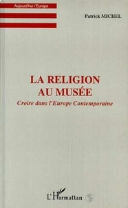 Patrick Michel - La religion au musee - croire dans l'europe contemporaine.