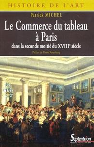 Patrick Michel - Le Commerce du tableau à Paris dans la seconde moitié du XVIIIe siècle - Acteurs et pratiques.