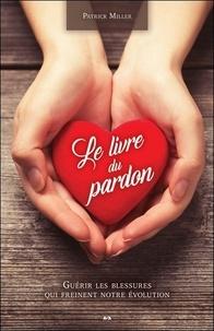Patrick Miller - Le livre du pardon - Guérir les blessures qui freinent notre évolutions.