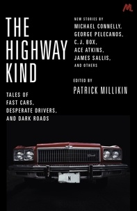 Patrick Millikin - The Highway Kind: Tales of Fast Cars, Desperate Drivers and Dark Roads - Original Stories by Michael Connelly, George Pelecanos, C. J. Box, Diana Gabaldon, Ace Atkins & Others.