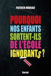 Patrick Moreau - Pourquoi nos enfants sortent-ils de l'école ignorants ?.