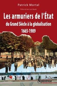 Patrick Mortal - Les armuriers de l'Etat - Du Grand Siècle à la globalisation 1665-1989.