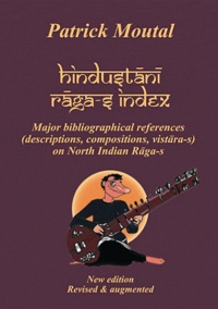 Patrick Moutal - Hindustani Raga-s Index - Major bibliographical references (descriptions, compositions, vistara-s) on north indian Raga-s.