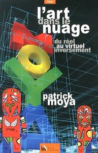 Patrick Moya - L'art dans le nuage - Du réel au virtuel et inversement.
