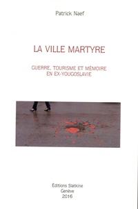 Patrick Naef - La ville martyre - Guerre, tourisme et mémoire en ex-Yougoslavie.