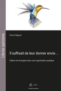 Patrick Negaret - Il suffisait de leur donner envie... - Libérer les énergies dans une organisation publique.
