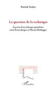 Patrick Nerhot - La question de la technique - A partir d'un échange épistolaire entre Ernst Jünger et Martin Heidegger.