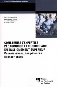 Patrick Pelletier et Alain Huot - Construire l'expertise pédagogique et curriculaire en enseignement supérieur - Connaissances, compétences et expériences.