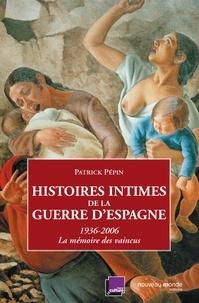 Patrick Pépin - Histoires intimes de la guerre d'Espagne - La mémoire des vaincus (1936-2006).
