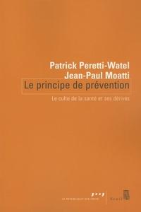 Patrick Peretti-Watel et Jean-Paul Moatti - Le principe de prévention - Le culte de la santé et ses dérives.