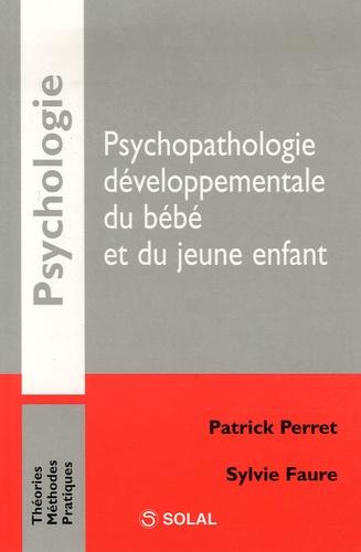 Patrick Perret et Sylvie Faure - Psychopathologie développementale du bébé et du jeune enfant.