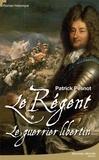 Patrick Pesnot - Le régent Tome 1 : Le guerrier libertin.