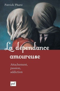 Patrick Pharo - La dépendance amoureuse - Attachement, passion, addiction.