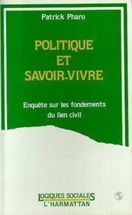 Patrick Pharo - Politique et savoir-vivre - Enquête sur les fondements du lien civil.