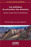 Patrick Pigeon et Julien Rebotier - Les politiques de prévention des désastres - Penser et agir dans l'imperfection.