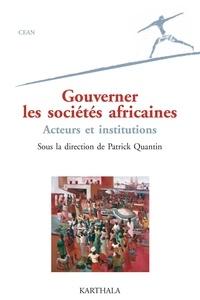 Patrick Quantin et Frédérique Channac - Gouverner les sociétés africaines - Acteurs et institutions.