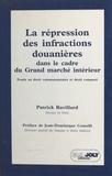 Patrick Ravillard et Jean-Dominique Comolli - La répression des infractions douanières dans le cadre du grand marché intérieur.