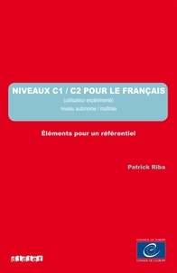 Patrick Riba - Niveaux C1/C2 pour le français (Utilisateur expérimenté) Niveau autonome/maîtrise - Eléments pour un référentiel.