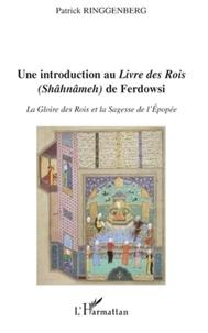 Patrick Ringgenberg - Une introduction au Livre des Rois (Shâhnâmeh) de Ferdowsi - La gloire des rois et la sagesse de l'épopée.