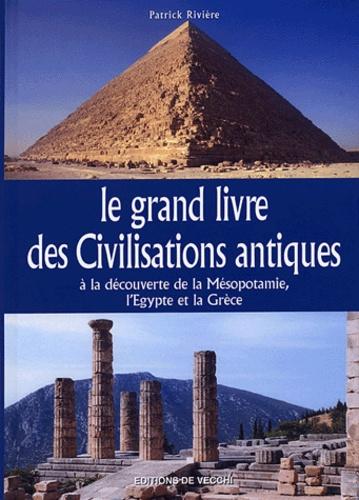 Patrick Rivière - Le grand livre des Civilisations antiques - A la découverte de la Mésopotamie, l'Egypte et la Grèce.