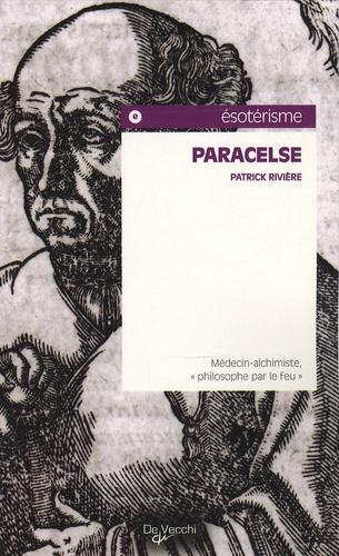 """Patrick Rivière - Paracelse - Médecin-alchimiste, """"philosophe par le feu""""."""