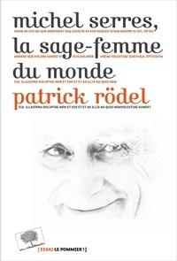 Michel Serres, la sage-femme du monde - Patrick Rödel |