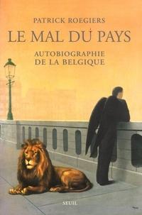 Patrick Roegiers - Le mal du pays. - Autobiographie de la Belgique.