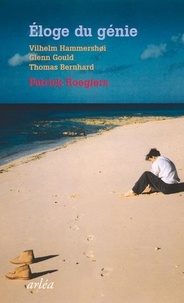 Patrick Rogiers - Eloge du génie - Vilhelm Hammershoi, Glenn Gould, Thomas Bernhard.
