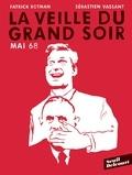 Patrick Rotman et Sébastien Vassant - La veille du grand soir - Mai 68.
