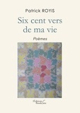 Patrick Royis - Six cent vers de ma vie.