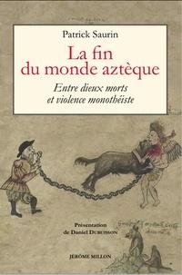 Patrick Saurin - La fin du monde aztèque - Entre dieux morts et violence monothéiste.