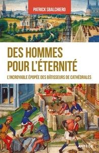 Patrick Sbalchiero - Des hommes pour l'éternité - L'incroyable épopée des bâtisseurs de cathédrales.