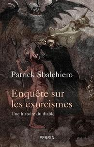 Patrick Sbalchiero - Enquêtes sur les exorcismes - Une histoire du diable.