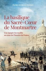 Patrick Sbalchiero - La basilique du Sacré-Coeur de Montmartre - Une épopée incroyable au coeur de l'histoire de France.