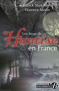 Patrick Sbalchiero et Florence Morin - Les lieux de hantise en France.